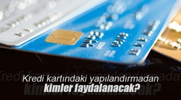 Kredi kartındaki yapılandırmadan kimler faydalanacak?