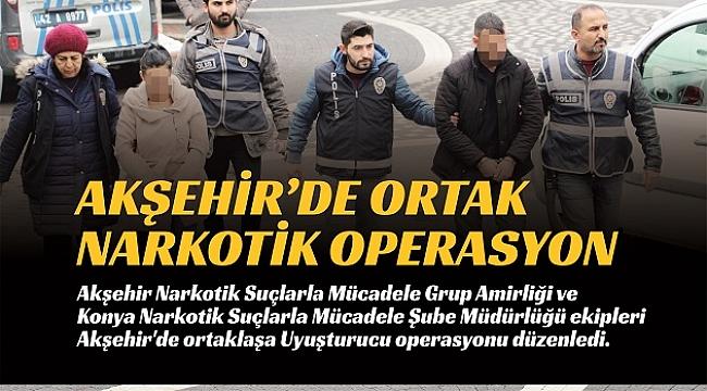 AKŞEHİR'DE ORTAKLAŞA NARKOTİK OPERASYONU